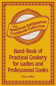 Hand-Book of Practical Cookery for Ladies and Professional Cooks - Containing the Whole Science and Art of Preparing Human Food ebook by Pierre Blot
