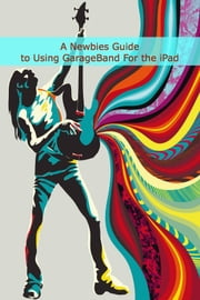 A Newbies Guide to Using GarageBand For the iPad ebook by Minute Help Guides
