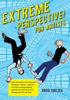 Extreme Perspective! For Artists - Learn the Secrets of Curvilinear, Cylindrical, Fisheye, Isometric, and Other Amazing Drawing Systems that Will Make Your Drawings Pop Off the Page ebook by David Chelsea