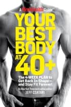 Your Best Body at 40+ - The 4-Week Plan to Get Back in Shape--and Stay Fit Forever! ebook by Jeff Csatari, Editors of Men's Health Magazi