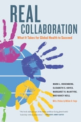 Real Collaboration - What It Takes for Global Health to Succeed ebook by Mark L. Rosenberg,Elisabeth Hayes,Margaret McIntyre,Nancy Wall Neill