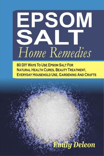 Epsom Salt Home Remedies: 80 DIY Ways To Use Epsom Salt For Natural Health Cures, Beauty Treatment, Everyday Household Use, Gardening And Crafts ebook by Emily Deleon