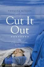 Cut It Out - The C-Section Epidemic in America ebook by Theresa Morris