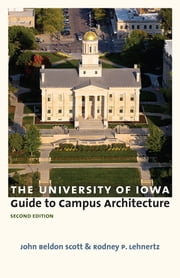 The University of Iowa Guide to Campus Architecture, Second Edition ebook by John Beldon Scott,Rodney P. Lehnertz