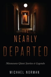 The Nearly Departed: Minnesota Ghost Stories and Legends ebook by Michael Norman