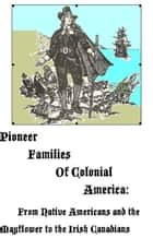 Pioneer Families of Colonial America: From Native Americans and the Mayflower to the Irish Canadians ebook by MaryAnn Rizzo