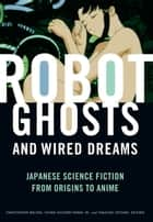 Robot Ghosts and Wired Dreams - Japanese Science Fiction from Origins to Anime ebook by Christopher Bolton, Istvan Csicsery-Ronay, Jr.,...