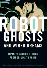 Robot Ghosts and Wired Dreams - Japanese Science Fiction from Origins to Anime ebook by Christopher Bolton,Istvan Csicsery-Ronay, Jr.,Takayuki Tatsumi