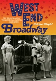 West End Broadway - The Golden Age of the American Musical in London ebook by Adrian Wright
