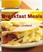 Breakfast Meals: Affordable, Easy and Tasty Breakfast Foods, Breakfast Recipes, Healthy Breakfast Meals for Kid and More - Affordable, Easy and Tasty Breakfast Foods, Breakfast Recipes, Healthy Breakfast Meals for Kid and More ebook by Ralph Loveland