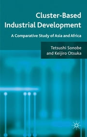 Cluster-Based Industrial Development - A Comparative Study of Asia and Africa ebook by Professor Tetsushi Sonobe,Professor Keijiro Otsuka