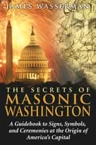 The Secrets of Masonic Washington - A Guidebook to Signs, Symbols, and Ceremonies at the Origin of America's Capital ebook by James Wasserman