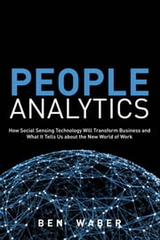 People Analytics: How Social Sensing Technology Will Transform Business and What It Tells Us about the Future of Work ebook by Waber, Ben
