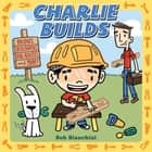 Charlie Builds - Bridges, Skyscrapers, Doghouses, and More! ebook by Bob Bianchini