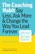 The Coaching Habit - Say Less, Ask More & Change the Way Your Lead Forever ebook by Michael Bungay Stanier