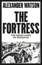 The Fortress - The Great Siege of Przemysl eBook by Alexander Watson