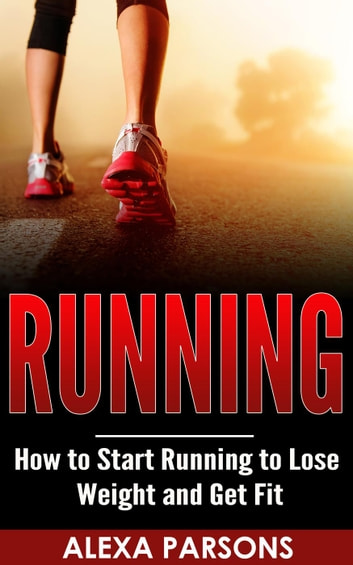 Running: How to Start Running to Lose Weight and Get Fit ebook by Alexa Parsons