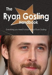 The Ryan Gosling Handbook - Everything you need to know about Ryan Gosling ebook by Smith, Emily