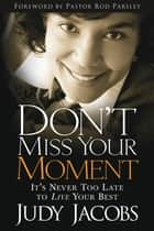 Don't Miss Your Moment - It's Never Too Late to Live Your Best ebook by Judy Jacobs