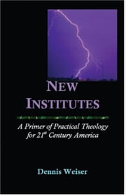 New Institutes. A Primer of Practical Theology for 21st Century America ebook by Dennis Weiser