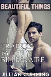 Beautiful Things: Trained by the Billionaire ebook by Jillian Cumming