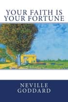 Your Faith Is Your Fortune eBook by Neville Goddard