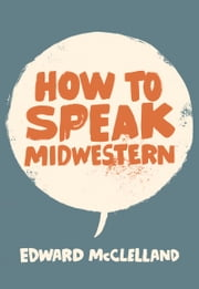 How to Speak Midwestern ebook by Edward McClelland