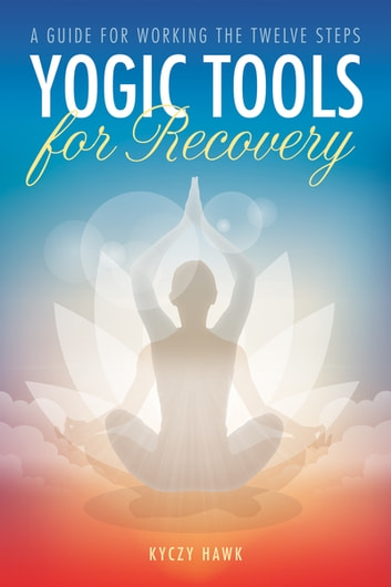 Yogic Tools for Recovery - A Guide for Working the Twelve Steps ebook by Kyczy Hawk