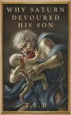 Why Saturn Devoured His Son ebook by T.F.B