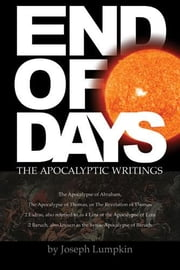 End of Days - The Apocalyptic Writings: The Apocalypse of Abraham, The Apocalypse of Thomas,4 Ezra, 2 Baruch ebook by Lumpkin, Joseph, B.