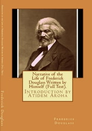Narrative of the Life of Frederick Douglass (Written by Himself). Introduction by Atidem Aroha (Annotated). ebook by Frederick Douglass.