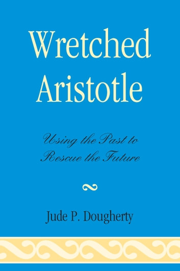 Wretched Aristotle - Using the Past to Rescue the Future ebook by Jude P. Dougherty