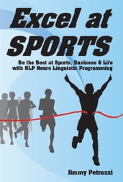 Excel at Sports: Be the Best in Sports, Business & Life with NLP ebook by Jimmy Petruzzi