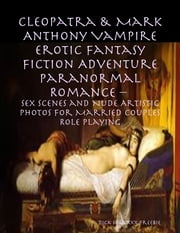 Cleopatra & Mark Anthony Vampire Erotic Fantasy Fiction Adventure Paranormal Romance – Sex Scenes and Nude Artistic Photos for Married Couples Role Playing ebook by Dick Sussexxx Freebie