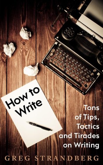How to Write: Tons of Tips, Tactics and Tirades on Writing ebook by Greg Strandberg