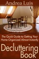 Decluttering Book - The Quick Guide to Getting Your Home Organized Almost Instantly ebook by Andrea Luis