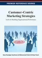 Customer-Centric Marketing Strategies - Tools for Building Organizational Performance ebook by Hans-Ruediger Kaufmann, Mohammad Fateh Ali Khan Panni