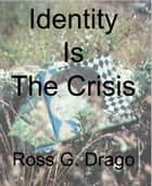 Identity Is The Crisis ebook by Ross G. Drago