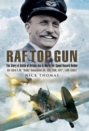 RAF Top Gun - The Story of Battle of Britain Ace and World Air Speed Record Holder Cdre E.M. 'Teddy; Donaldson CB, CBE, DSO, AFC*, LoM (USA) ebook by Thomas, Nick