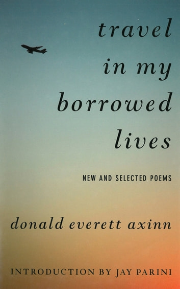 Travel in My Borrowed Lives - New and Selected Poems ebook by Donald Everett Axinn