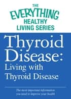 Thyroid Disease: Living with Thyroid Disease - The most important information you need to improve your health ebook by Adams Media