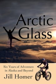 Arctic Glass: Six Years of Adventure Stories from Alaska and Beyond ebook by Jill Homer