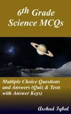 Grade 6 Science Multiple Choice Questions and Answers (MCQs): Quizzes & Practice Tests with Answer Key (6th Grade Science Quick Study Guide & Course Review) ebook by Arshad Iqbal