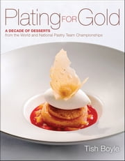 Plating for Gold - A Decade of Dessert Recipes from the World and National Pastry Team Championships ebook by Tish Boyle