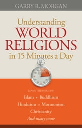 Understanding World Religions in 15 Minutes a Day - Learn the basics of: Islam Buddhism Hinduism Mormonism Christianity And many more… ebook by Garry R. Morgan