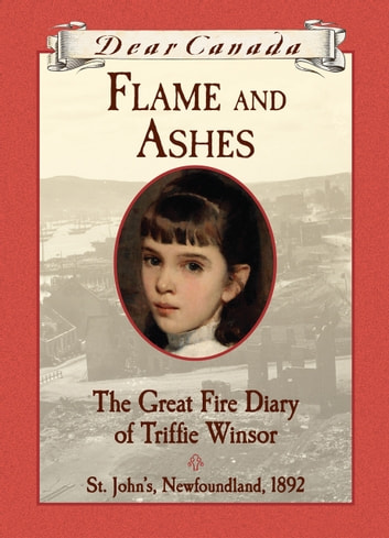 Dear Canada: Flame and Ashes - The Great Fire Diary of Triffie Winsor, St. John's, Newfoundland, 1892 ebook by Janet McNaughton
