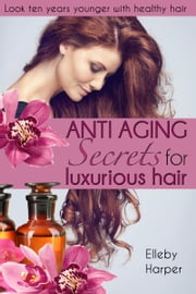 Anti Aging Secrets for Luxurious Hair ebook by Elleby Harper