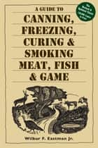 A Guide to Canning, Freezing, Curing & Smoking Meat, Fish & Game eBook by Wilbur F. Eastman, Jr.