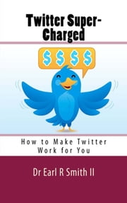 Twitter Super-Charged - How to Make Twitter Work for You ebook by Dr Earl R Smith II