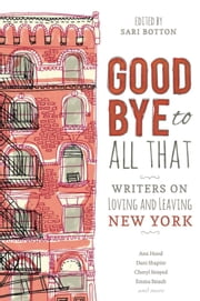 Goodbye to All That - Writers on Loving and Leaving New York ebook by Sari Botton